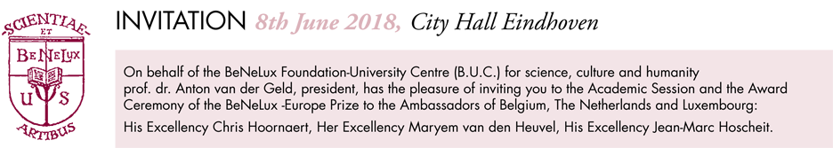 Prof. dr. Anton van der Geld has the pleasure of inviting you to the Academic Session and the Award Ceremony of the BeNeLux-Europe Prize to His Excellency Chris Hoornaert, Her Excellency Maryem van den Heuvel, His Excellency Jean-Marc Hoscheit